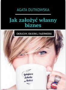 agata dutkowska Jak zalozyc wlasny biznes - okruchy, iskierki, fajerwerki przedsiebiorczy autor magda bebenek